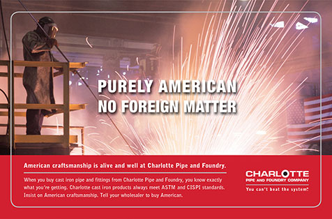Charlotte Pipe and Foundry Company, Purely American, no foreign matter. American craftsmanship is alive and well at Charlotte Pipe and Foundry. When you buy cast iron pipe and fittings from Charlotte Pipe and Foundry, you know exactly what you're getting. Charlotte cast iron products always meet ASTM and CISPI standards. Insist on American craftsmanship. Tell your wholesaler to buy American.