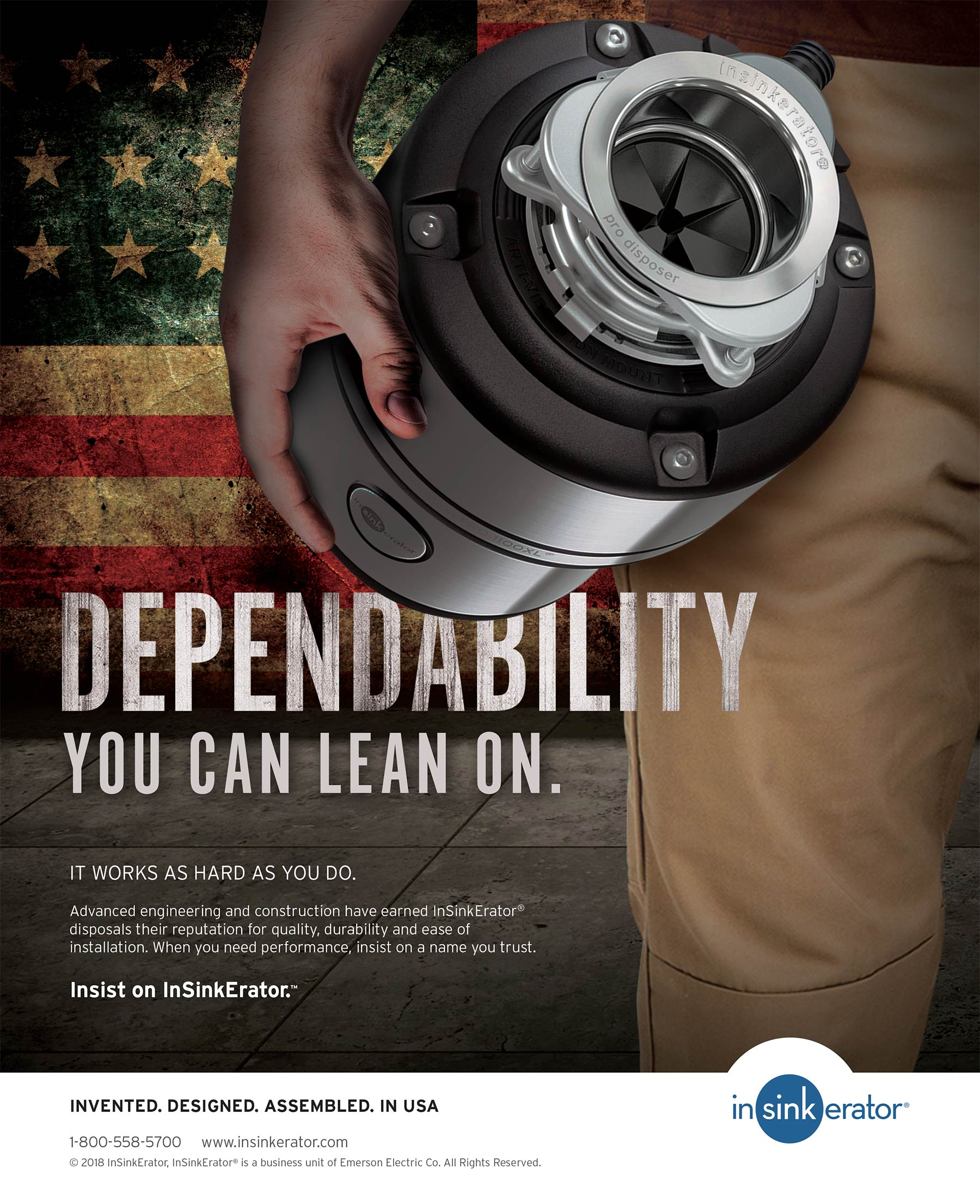 Dependability you can lean on. It works as hard as you do. Advanced engineering and construction have earned InSinkErator® disposals their reputation for quality, durability and ease of installation. When you need performance, insist on a name you trust. Insist on InSinkErator™ Invented. Designed. Assembled. In USA